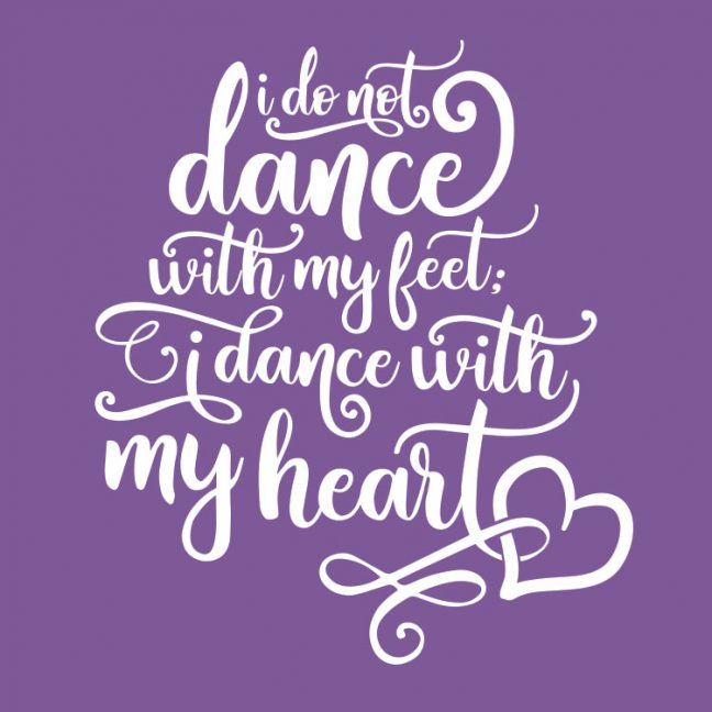 I Do Not Dance With My Feet; I Dance With My Heart