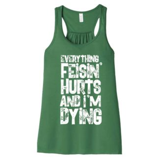 Everything Feisin' Hurts And I'm Dying Irish Dance Racerback Tank