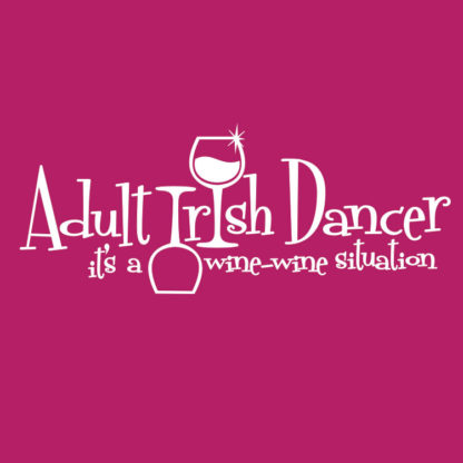 Adult Irish Dancers Wine Wine Situation